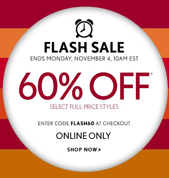 FLASH SALE ENDS MONDAY, NOVEMBER 4, 10AM EST  60% OFF* SELECT FULL-PRICE STYLES  ENTER CODE FLASH60 AT CHECKOUT  ONLINE ONLY  SHOP NOW