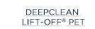 DEEPCLEAN LIFT-OFF® PET