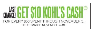 LAST CHANCE!  Get $10 Kohl's Cash for every $50 spent through Nov. 3. Redeemable Nov. 4-13.