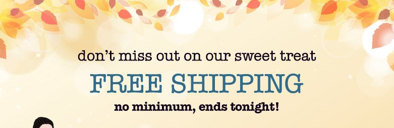 don't miss out! free shipping no minimum, ends tonight!