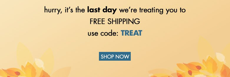 hurry, it's the last day for free shipping! use code TREAT!