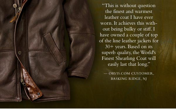 """This is without question the finest and warmest leather coat I have ever worn. It achieves this without being bulky or stiff. I have owned a couple of top of the line leather jackets for 30+ years. Based on its superb quality, the  World's Finest Shearling Coat will easily last that long."" - orvis.com customer, Basking Ridge, NJ"