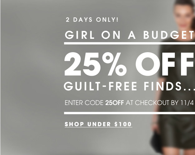 2 DAYS ONLY! GIRL ON A BUDGET | 25% OFF GUILT–FREE FINDS... ENTER CODE 25OFF AT CHECKOUT BY 11/4