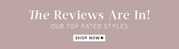 The Reviews Are In! Our Top Rated Styles. Shop Now