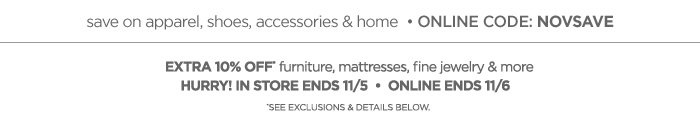 EXTRA 10% OFF furniture, mattresses, fine  jewelry & more HURRY! IN STORE ENDS 11/5 • ONLINE ENDS 11/6 *SEE EXCLUSIONS & DETAILS BELOW.