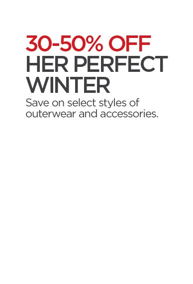 30-50% OFF HER PERFECT WINTER Save on select styles of outerwear and accessories.