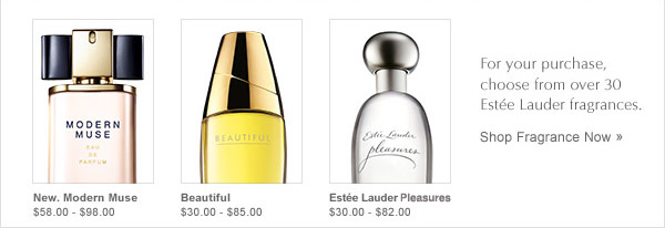 New. Modern Muse $58.00-$98.00. Beautiful $30.00-$85.00 Est&eacutee  Lauder Pleasures $30.00 - $82.00 For your purchase, choose from over 30  Estée Lauder Pleasures $30.00 - $82.00. For your purchase, choose  from over 30 Est&eacutee Lauder Fragrances. Shop fragrance now.