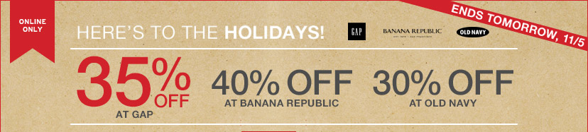 HERE'S TO THE HOLIDAYS! | 35% OFF AT GAP | 40% OFF AT BANANA REPUBLIC | 30% OFF AT OLD NAVY | ENDS TOMORROW, 11/5.