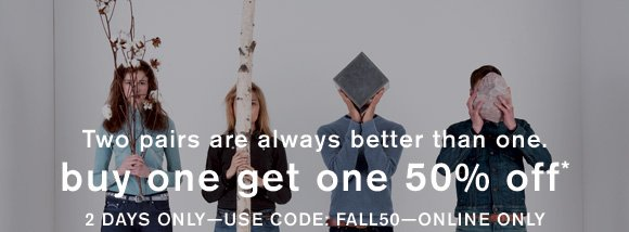 Two pairs are always better than one. Buy one get one 50% off* - 2 days ONLY — Use code: FALL50 — Online only
