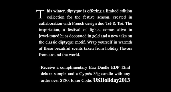 This winter, diptyque is offering a limited edition collection for the festive season, created in collaboration with French design duo Tsé & Tsé. The inspiriation, a festival of lights, comes alive in jewel-toned hues decorated in gold and a new take on the classic diptyque motif. Wrap yourself in warmth of these beautiful scents taken from holiday flavors from around the world. Receive a complimentary Eau Duelle EDP 12ml deluxe sample and a Cyprès 35g candle with any order over $120. Enter Code: USHoliday2013. Shop Now.