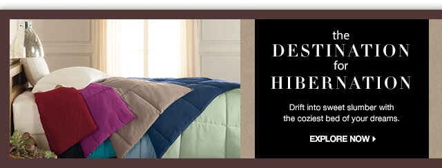 The Destination for Hibernation. Drift into sweet slumber with the coziest bed of your dreams.  explore now