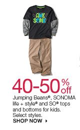 40-50% off Jumping Beans, SONOMA life + style and SO tops and bottoms for kids. Select styles. SHOP NOW