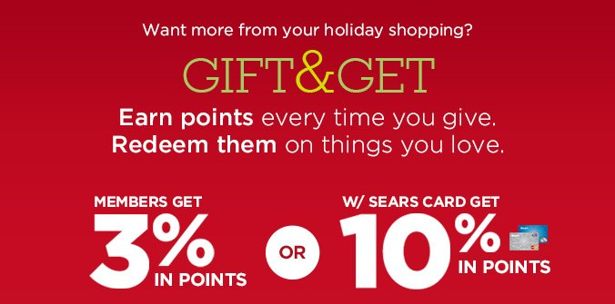 Want more from your holiday shopping? | GIFT & GET | Earn points every time you give. Redeem them on things you love. | MEMBERS GET 3% IN POINTS OR W/ SEARS CARD GET 10% IN POINTS