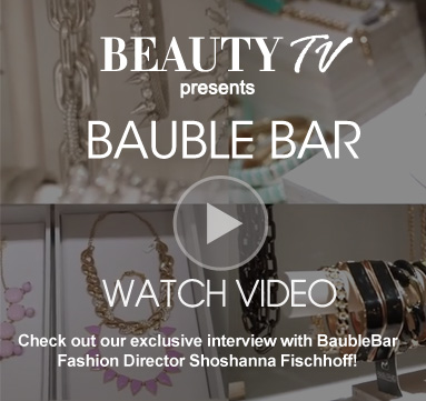 Beauty TV Daily Video BaubleBar Check out our exclusive interview with BaubleBar Fashion Director Shoshanna Fischhoff!  Watch Video>>