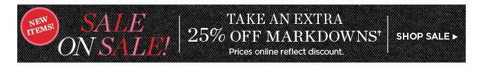 Sale on Sale! Take an extra 25% off markdowns. Prices online reflect discount. Shop Sale.