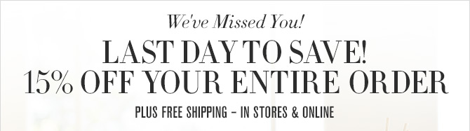We've Missed You! - LAST DAY TO SAVE! - 15% OFF YOUR ENTIRE ORDER - PLUS FREE SHIPPING - IN STORES & ONLINE