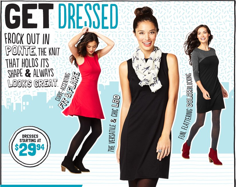 GET DRESSED | FROCK OUT IN PONTE, THE KNIT THAT HOLDS ITS SHAPE & ALWAYS LOOKS GREAT. | DRESSES STARTING AT $29.94