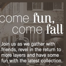Come fun, come fall - Join us as we gather with friends, revel in the return to more layers and have some fun with the latest collection.