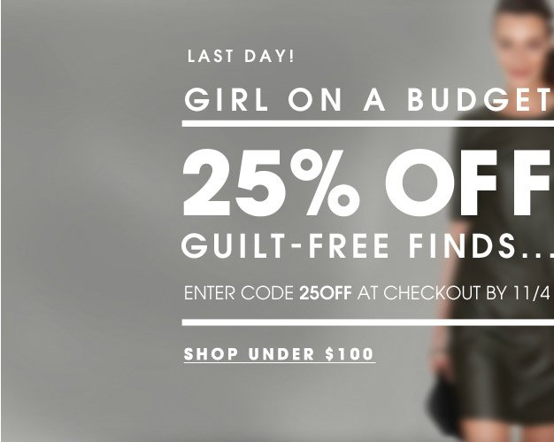 LAST DAY! GIRL ON A BUDGET | 25% OFF GUILT–FREE FINDS... ENTER CODE 25OFF AT CHECKOUT BY 11/4