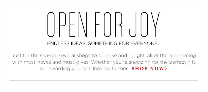 OPEN FOR JOY | ENDLESS IDEAS. SOMETHING FOR EVERYONE. | Just for the season: several shops to surprise and delight, all of them brimming with must-haves and must-gives. Whether you're shopping for the perfect gift or rewarding yourself, look no further. |