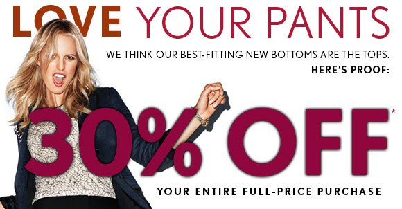 LOVE YOUR PANTS WE THINK OUR BEST-FITTING NEW BOTTOMS ARE THE TOPS. HERE'S PROOF:  30% OFF* YOUR ENTIRE FULL-PRICE PURCHASE