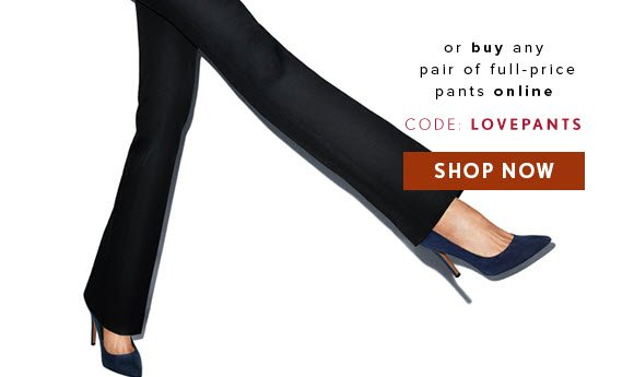 or buy any pair of full-price pants online                            CODE: LOVEPANTS                             SHOP NOW