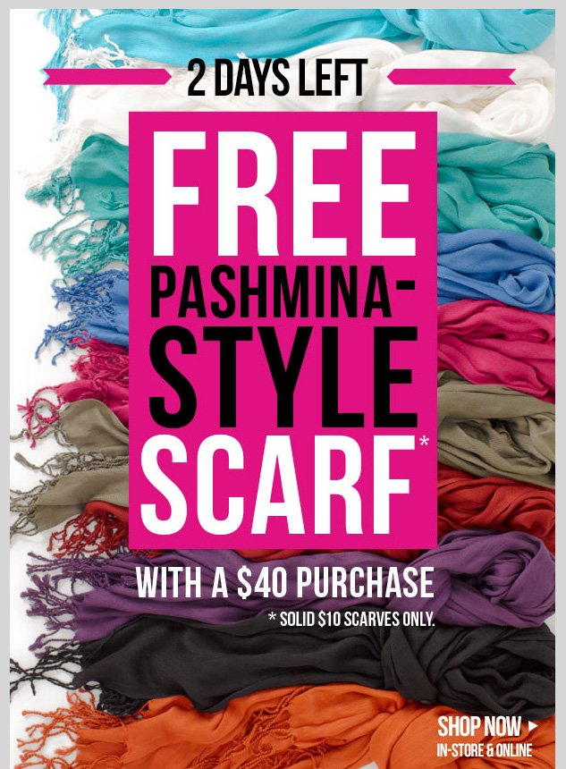 2 DAYS LEFT! FREE Pashmina Style Scarf with $40 Purchase! Limited time only in-stores and online! Select styles apply. SHOP NOW!