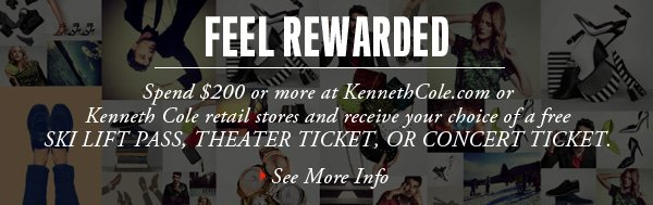 Spend $200 or more at Kenneth Cole.com or Kenneth Cole retail stores and receive your choice of a free SKI LIFT PASS, THEATER TICKET, OR CONCERT TICKET. › SEE MORE INFO
