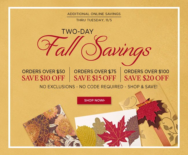 Online Only - Two Days of Fall Savings 					Spend $50, Save $10 Off 					Spend $75, Save $15 Off 					Spend $100, Save $20 Off 					*No exclusions. No code required. 					Thru Tuesday, 11/5 					Shop online at www.papyrusonline.com