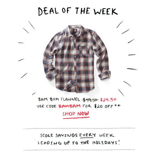 Deal of the Week. Use code BAMBAM for $20 off the Bam Bam Flannel. Score savings every week leading up to the holidays!