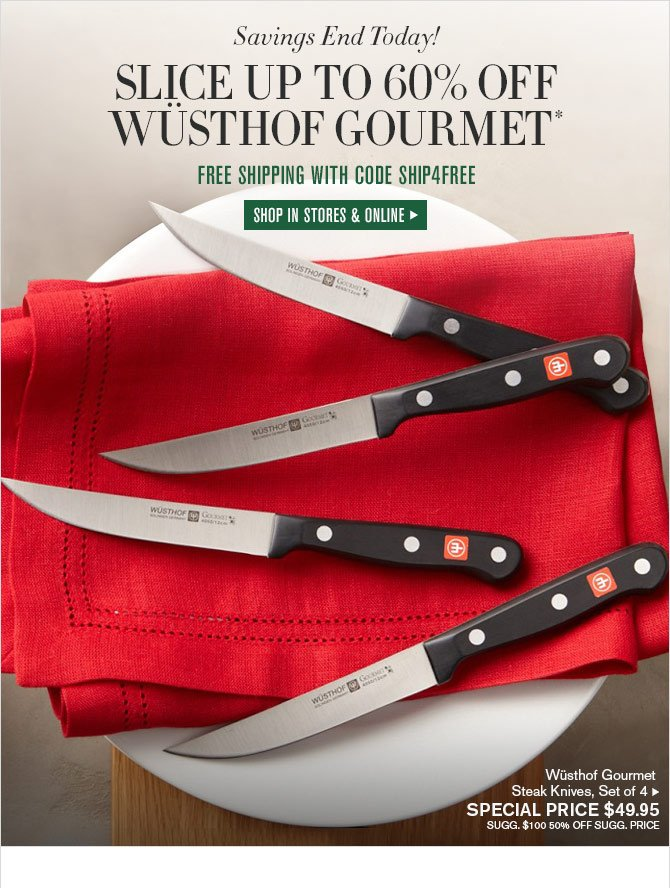 Savings End Today! - SLICE UP TO 60% OFF WÜSTHOF GOURMET* - FREE SHIPPING WITH CODE SHIP4FREE - SHOP IN STORES & ONLINE