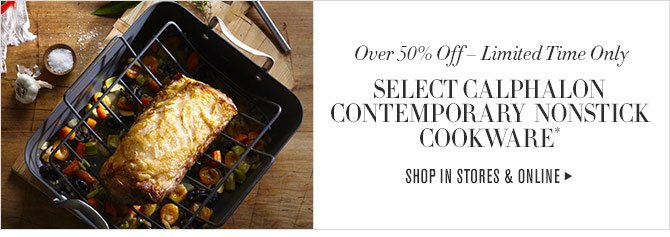 Over 50% Off – Limited Time Only - SELECT CALPHALON CONTEMPORARY NONSTICK COOKWARE* - SHOP IN STORES & ONLINE