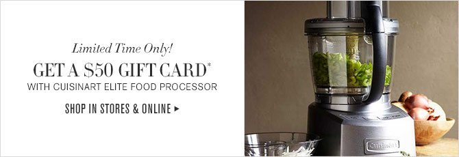 Limited Time Only! - GET A $50 GIFT CARD* WITH CUISINART ELITE FOOD PROCESSOR - SHOP IN STORES & ONLINE