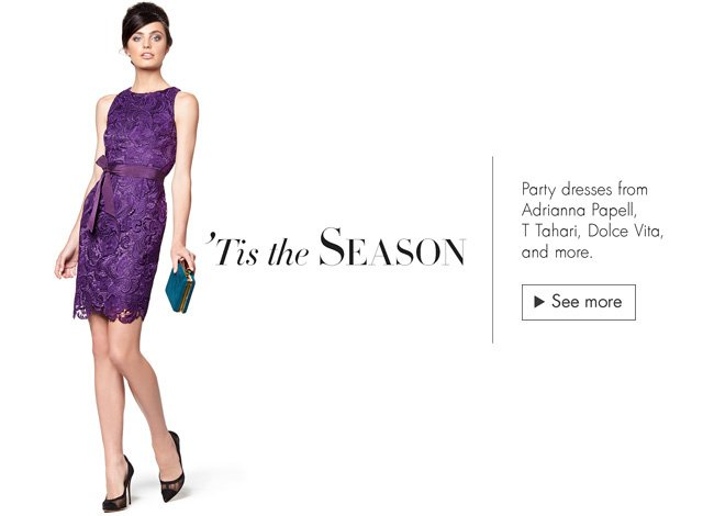 'Tis the season for jewel tones, lace, classic black, and more. Check out the latest party dresses from T Tahari, Dolce Vita, Halston Heritage, and more.