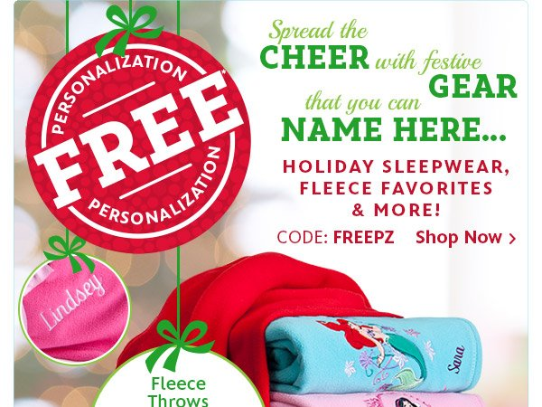Free Personalization - Spread the Cheer with festive Gear that you can Name Here ... Holiday Sleepwear, Fleece Favorites and More - Code: FREEPZ | Shop Now