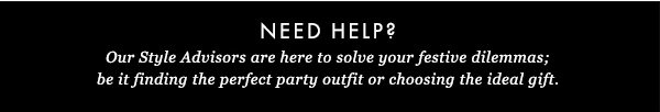 NEED HELP? Our style advisers are here to solve your festive dilemmas; be it finding the perfect party outfit or choosing the ideal gift.