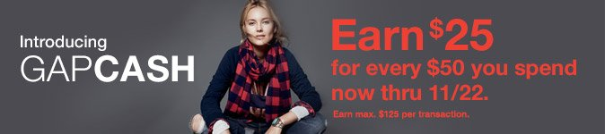 Introducing GAPCASH   Earn $25 for every $50 you spend now thru 11/22.   Earn max. $125 per transaction.