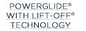 POWERGLIDE® WITH LIFT-OFF® TECHNOLOGY