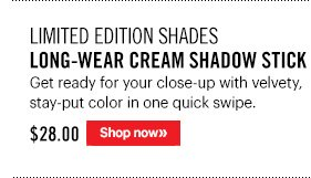 Limited Edition Shades LONG–WEAR CREAM SHADOW STICK, $28 Get ready for your close–up with velvety, stay–put color in one quick swipe.  Shop Now »