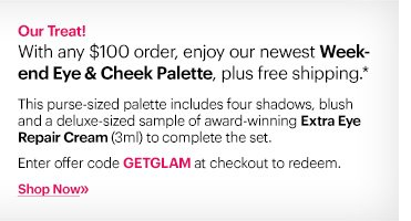 GET GLAM | EYE – CHEEK PALETTE  With any $100 order, enjoy our newest Weekend Eye – Cheek Palette, plus free shipping.* This purse–sized palette includes four shadows, blush and a deluxe–sized sample of award-winning Extra Eye Repair Cream (3ml) to complete the set.  Ends: Wednesday, November 6 at 11:59 PM ET  Enter code GETGLAM at checkout.  Shop Now »
