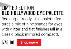 Limited Edition OLD HOLLYWOOD EYE PALETTE, $75 Red carpet–ready–this palette features a mix of nine shades for eyes with glitter and flat finishes (all in a classic black mirrored compact).  Shop Now »