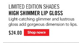 Limited Edition Shades HIGH SHIMMER LIP GLOSS, $24 Light–catching glimmer and lustrous gloss add gorgeous dimension to lips. Available in Candlelight, Rosé, and Pure Gold. Shop Now »
