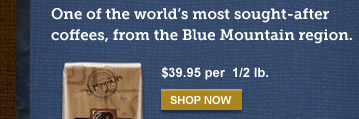 One of the world's most sought-after coffees, from the Blue Mountain region. -- $39.95 per  1/2 lb. -- SHOP NOW