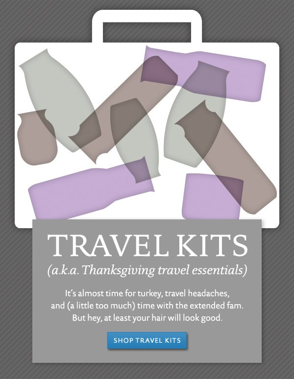Travel Kits (a.k.a. Thanksgiving travel essentials)  It's almost time for turkey, travel headaches, and (a little too much) time with the extended fam. But hey, at least your hair will look good.