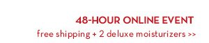 48-HOUR ONLINE EVENT free shipping + 2 deluxe moisturizers.