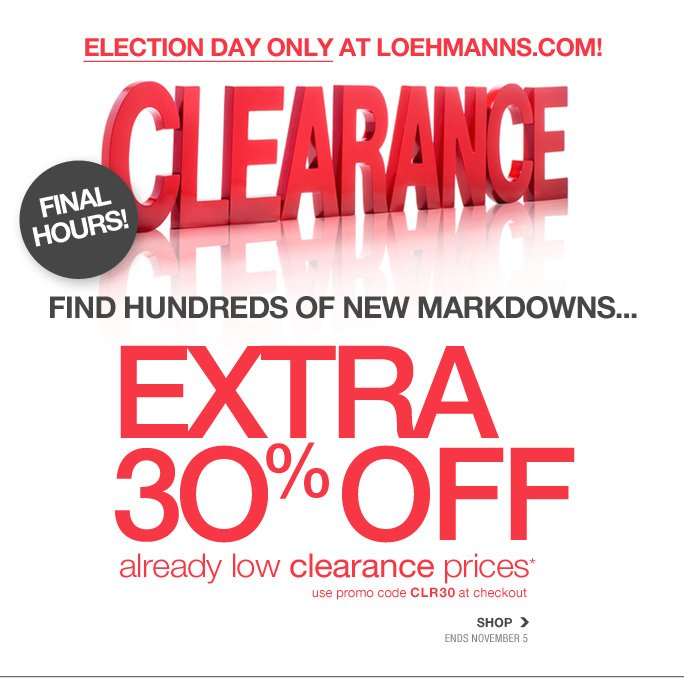 Always Free Shipping With purchase of $100 or more*  President day only at loehmanns.com Clearance Final Hours! Find hundreds of new markdowns... Extra 30% off already low clearance prices* Shop Ends november 5  Online, Insider Club Members must be signed in and Loehmann's price reflects Insider Club Diamond or Gold Member savings.  coupons not valid on sample sale and select special events.  *30% off clearance PROMOTIONAL OFFER is VALID now thru 11/6/13  until 2:59am et online only.  Free shipping offer applies on orders of $100 or more, prior to sales tax and after all applicable discounts, only for standard shipping to one single address in the Continental US per order. For online, enter promo code CLR30 at checkout to receive 30% off clearance promotional discount. Offer not valid in store, on regular priced merchandise or on previous purchases and excludes fragrances, hair  care products, the purchase of Gift Cards and Insider Club Membership fee. Cannot be used in conjunction with employee discount, any other coupon or promotion. No discount will be taken online on Chanel, Gucci, Hermes, D&G, Valentino & Ferragamo watches; all designer jewelry in department 28 and all designer handbags in department 11 with the exception of Furla & La Bagagerie. Discount may not be applied towards taxes, shipping & handling. Returns and exchanges are subject to Returns/Exchange  Policy Guidelines. Quantities are limited, and exclusions may apply. Please see loehmanns.com for details. Void in states where prohibited by law, no cash value except where prohibited, then the cash value is 1/100. 2013  †Standard text message & data charges apply. Text STOP to opt out or HELP for help. For the terms and conditions of the Loehmann's text message program, please visit http://pgminf.com/loehmanns.html or call 1-877-471-4885 for more information. As a Loehmann's E-mail Insider, you're entitled to receive e-mail advertisements from us. If you no longer wish to receive our e-mails,  PLEASE CLICK HERE, call 1-888-236-4995 or write to Loehmann's Customer Service Dept., 2500 Halsey Street, Bronx, NY 10461.