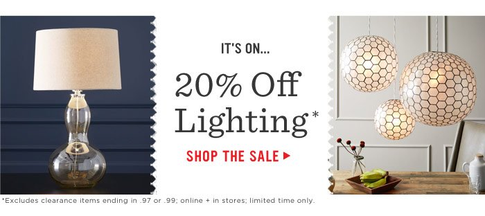 It's on... 20% Off Lighting*. Shop The Sale. *Excludes clearance items ending in .97 or .99; online + in stores; limited time only.