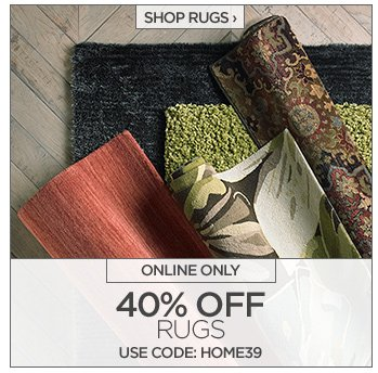 SHOP RUGS ›   ONLINE ONLY  40% OFF RUGS USE CODE: HOME39