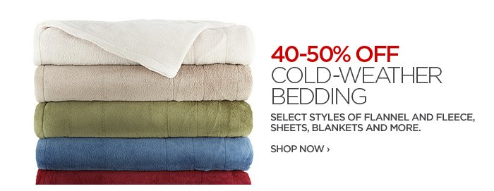 40-50% OFF COLD-WEATHER BEDDING SELECT STYLES OF FLANNEL AND FLEECE, SHEETS, BLANKETS AND MORE.  SHOP NOW ›