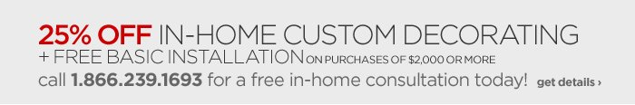 25% OFF IN-HOME CUSTOM DECORATING + FREE BASIC INSTALLATION ON PURCHASES OF $2,000 OR MORE call 1.866.239.1693 for a free in-home consultation today! get details ›